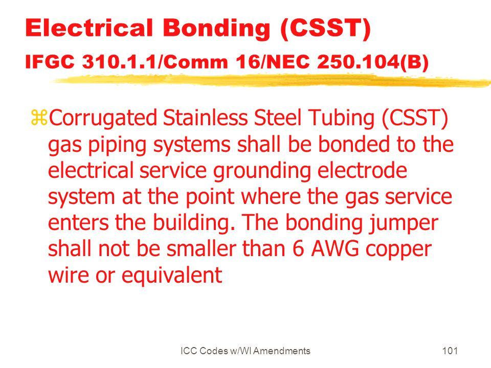 ICC Codes w/WI Amendments101 Electrical Bonding (CSST) IFGC 310.1.1/Comm 16/NEC 250.104(B) zCorrugated Stainless Steel Tubing (CSST) gas piping systems shall be bonded to the electrical service grounding electrode system at the point where the gas service enters the building.