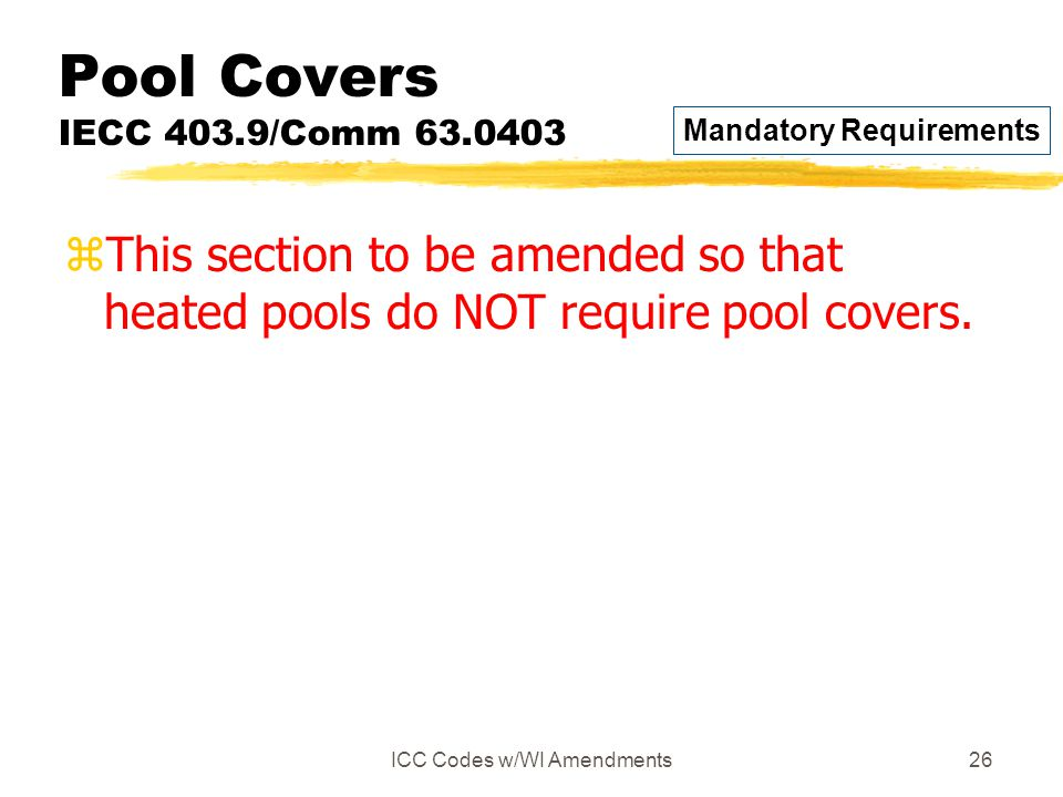 ICC Codes w/WI Amendments26 Pool Covers IECC 403.9/Comm 63.0403 zThis section to be amended so that heated pools do NOT require pool covers. Mandatory