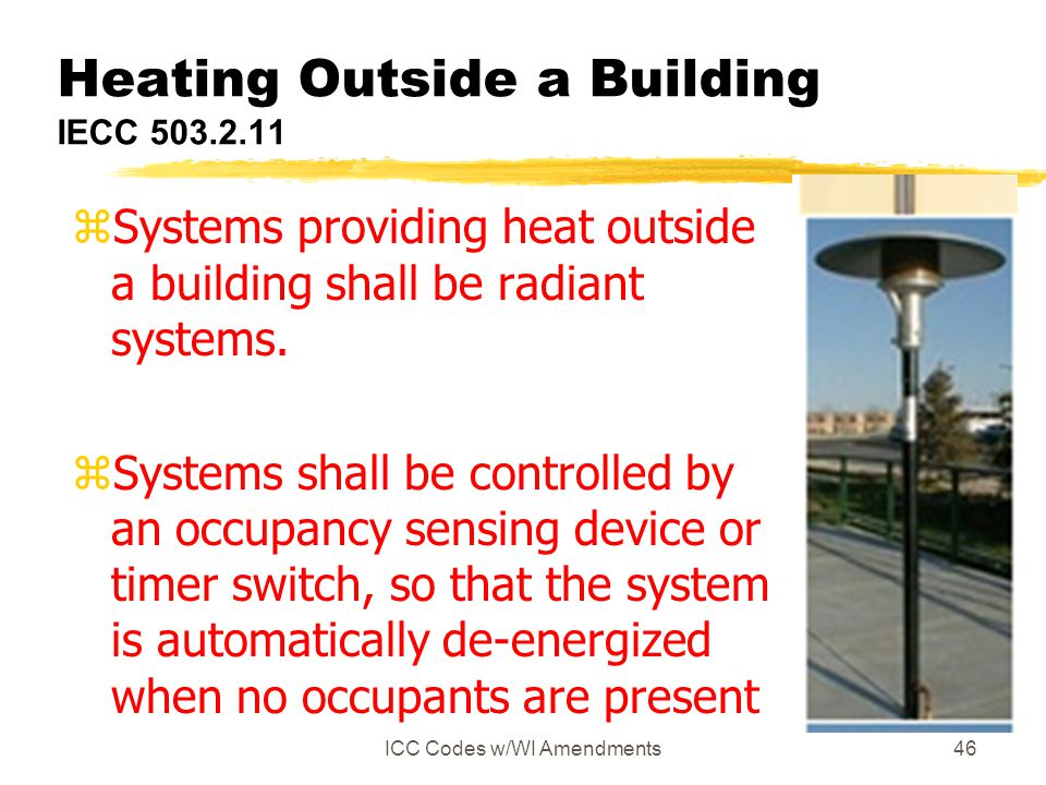 ICC Codes w/WI Amendments46 Heating Outside a Building IECC 503.2.11 zSystems providing heat outside a building shall be radiant systems. zSystems sha