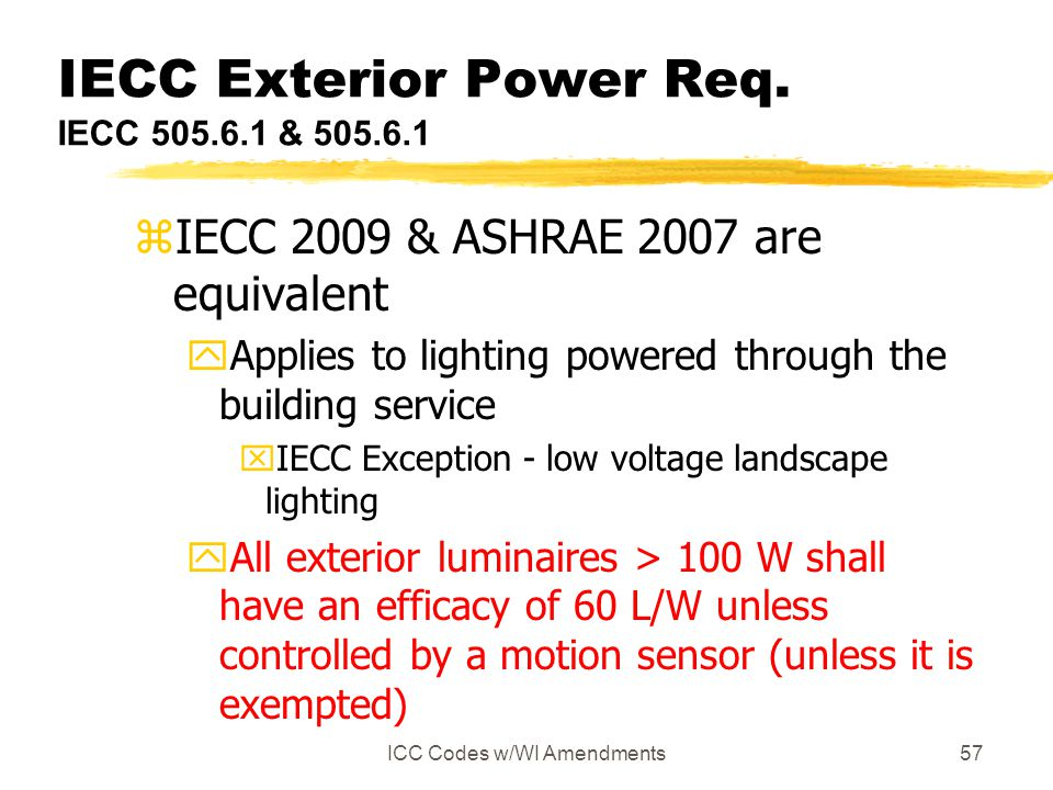 ICC Codes w/WI Amendments57 IECC Exterior Power Req. IECC 505.6.1 & 505.6.1 zIECC 2009 & ASHRAE 2007 are equivalent yApplies to lighting powered throu