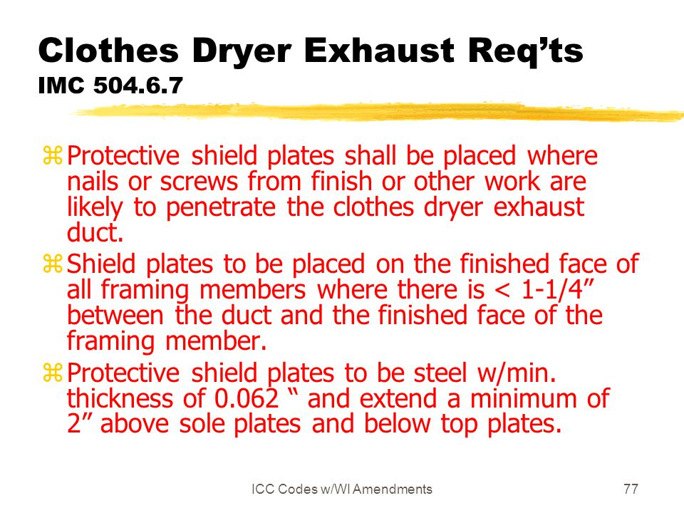 ICC Codes w/WI Amendments77 Clothes Dryer Exhaust Req'ts IMC 504.6.7 zProtective shield plates shall be placed where nails or screws from finish or other work are likely to penetrate the clothes dryer exhaust duct.