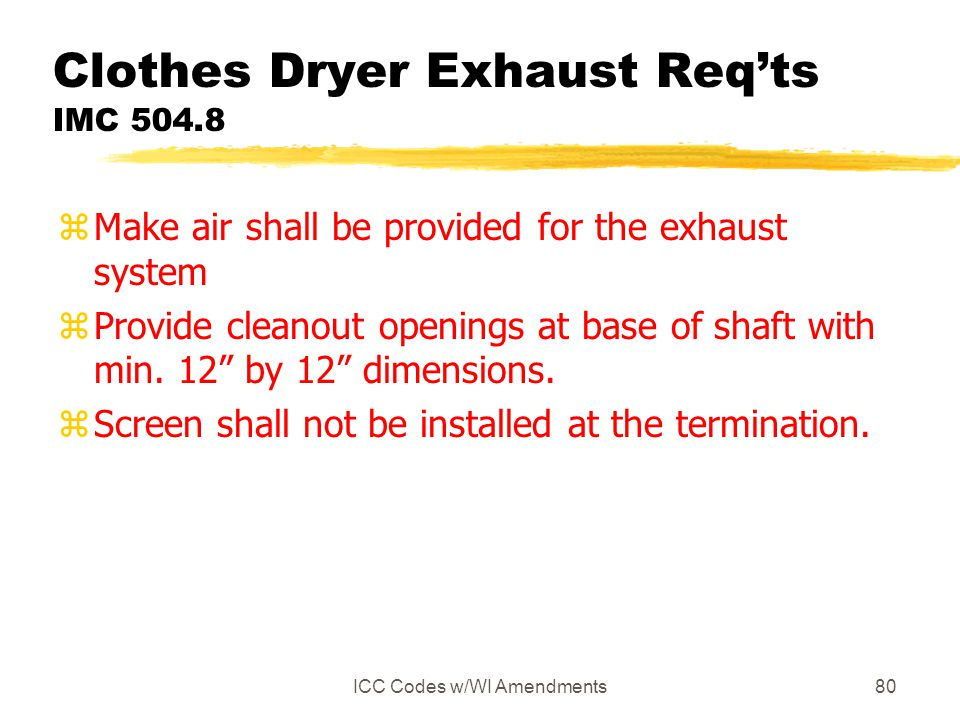 ICC Codes w/WI Amendments80 Clothes Dryer Exhaust Req'ts IMC 504.8 zMake air shall be provided for the exhaust system zProvide cleanout openings at ba