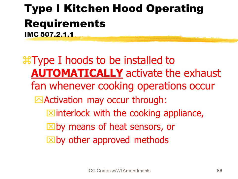 ICC Codes w/WI Amendments86 Type I Kitchen Hood Operating Requirements IMC 507.2.1.1 zType I hoods to be installed to AUTOMATICALLY activate the exhaust fan whenever cooking operations occur yActivation may occur through: xinterlock with the cooking appliance, xby means of heat sensors, or xby other approved methods