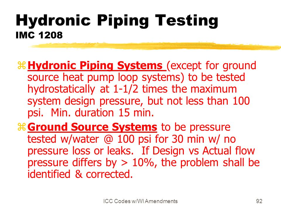 ICC Codes w/WI Amendments92 Hydronic Piping Testing IMC 1208 zHydronic Piping Systems (except for ground source heat pump loop systems) to be tested hydrostatically at 1-1/2 times the maximum system design pressure, but not less than 100 psi.