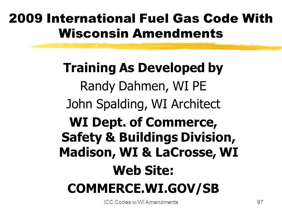ICC Codes w/WI Amendments97 2009 International Fuel Gas Code With Wisconsin Amendments Training As Developed by Randy Dahmen, WI PE John Spalding, WI Architect WI Dept.
