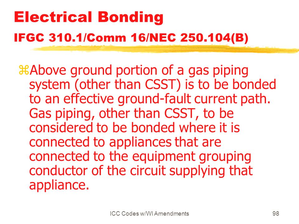 ICC Codes w/WI Amendments98 Electrical Bonding IFGC 310.1/Comm 16/NEC 250.104(B) zAbove ground portion of a gas piping system (other than CSST) is to