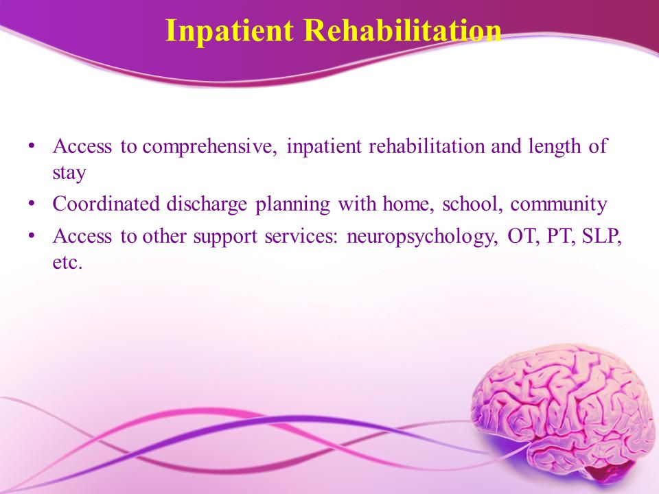 Inpatient Rehabilitation Access to comprehensive, inpatient rehabilitation and length of stay Coordinated discharge planning with home, school, community Access to other support services: neuropsychology, OT, PT, SLP, etc.