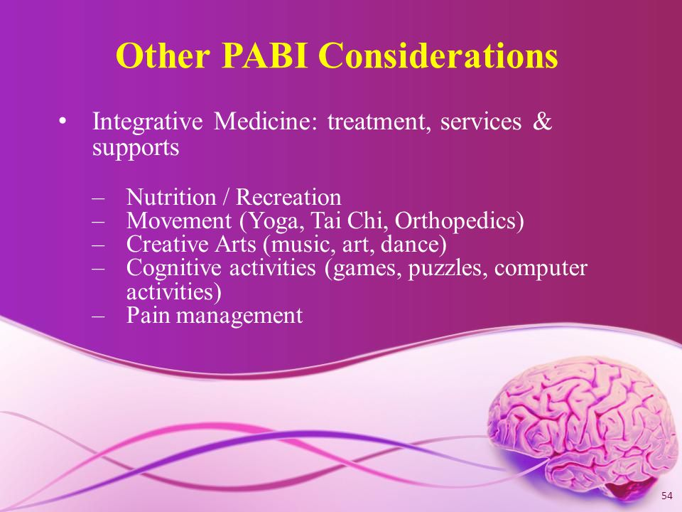 Other PABI Considerations Integrative Medicine: treatment, services & supports –Nutrition / Recreation –Movement (Yoga, Tai Chi, Orthopedics) –Creative Arts (music, art, dance) –Cognitive activities (games, puzzles, computer activities) –Pain management 54