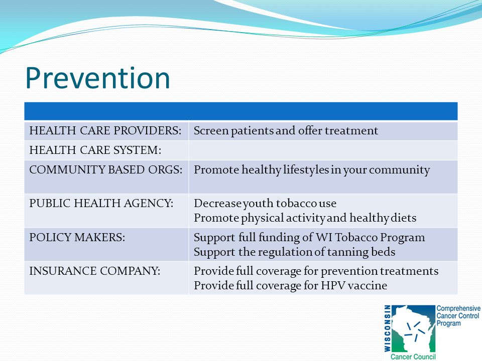 Prevention HEALTH CARE PROVIDERS:Screen patients and offer treatment HEALTH CARE SYSTEM: COMMUNITY BASED ORGS:Promote healthy lifestyles in your community PUBLIC HEALTH AGENCY:Decrease youth tobacco use Promote physical activity and healthy diets POLICY MAKERS:Support full funding of WI Tobacco Program Support the regulation of tanning beds INSURANCE COMPANY:Provide full coverage for prevention treatments Provide full coverage for HPV vaccine