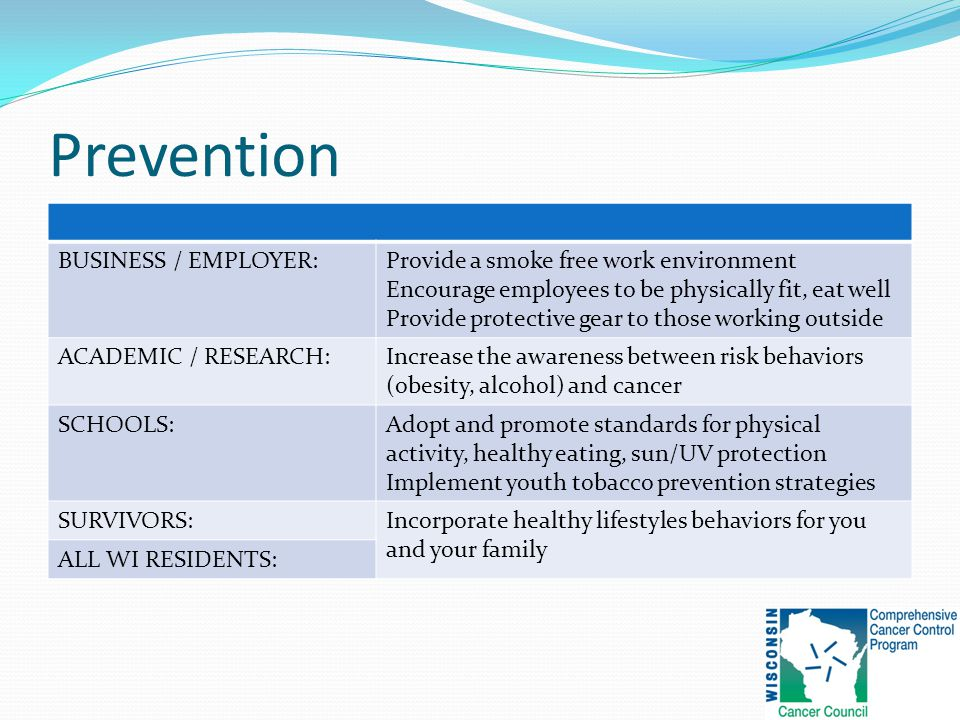 Prevention BUSINESS / EMPLOYER:Provide a smoke free work environment Encourage employees to be physically fit, eat well Provide protective gear to those working outside ACADEMIC / RESEARCH:Increase the awareness between risk behaviors (obesity, alcohol) and cancer SCHOOLS:Adopt and promote standards for physical activity, healthy eating, sun/UV protection Implement youth tobacco prevention strategies SURVIVORS:Incorporate healthy lifestyles behaviors for you and your family ALL WI RESIDENTS: