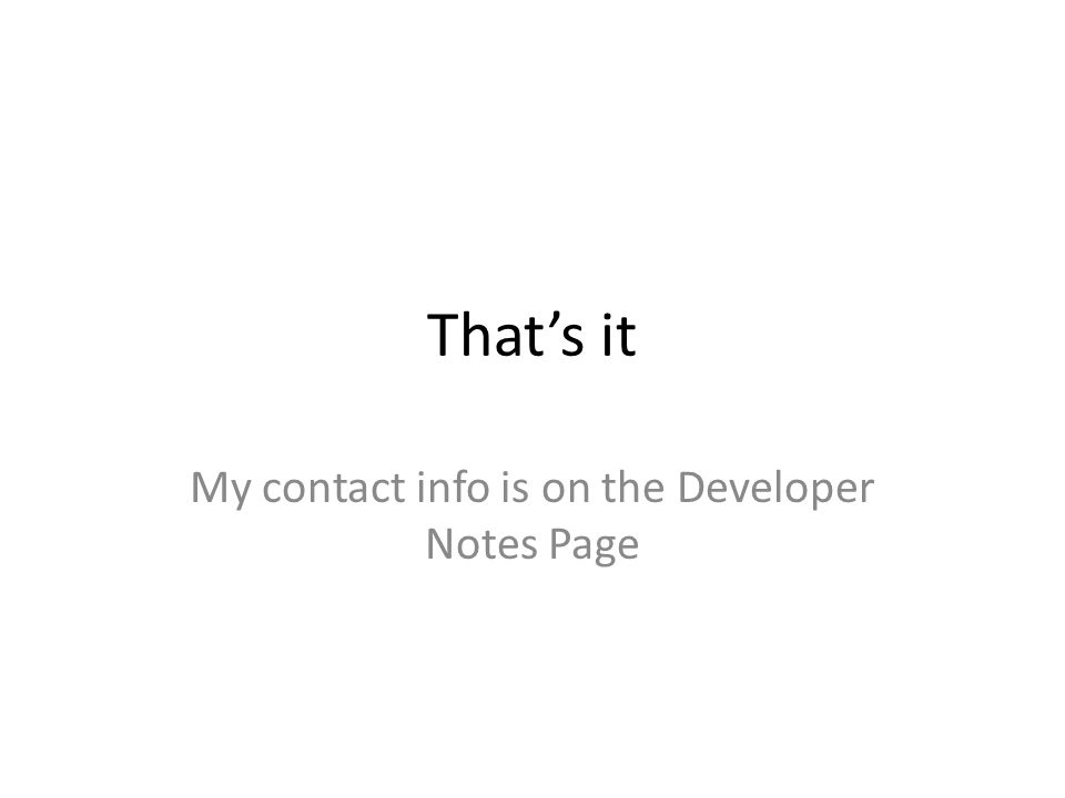 That's it My contact info is on the Developer Notes Page