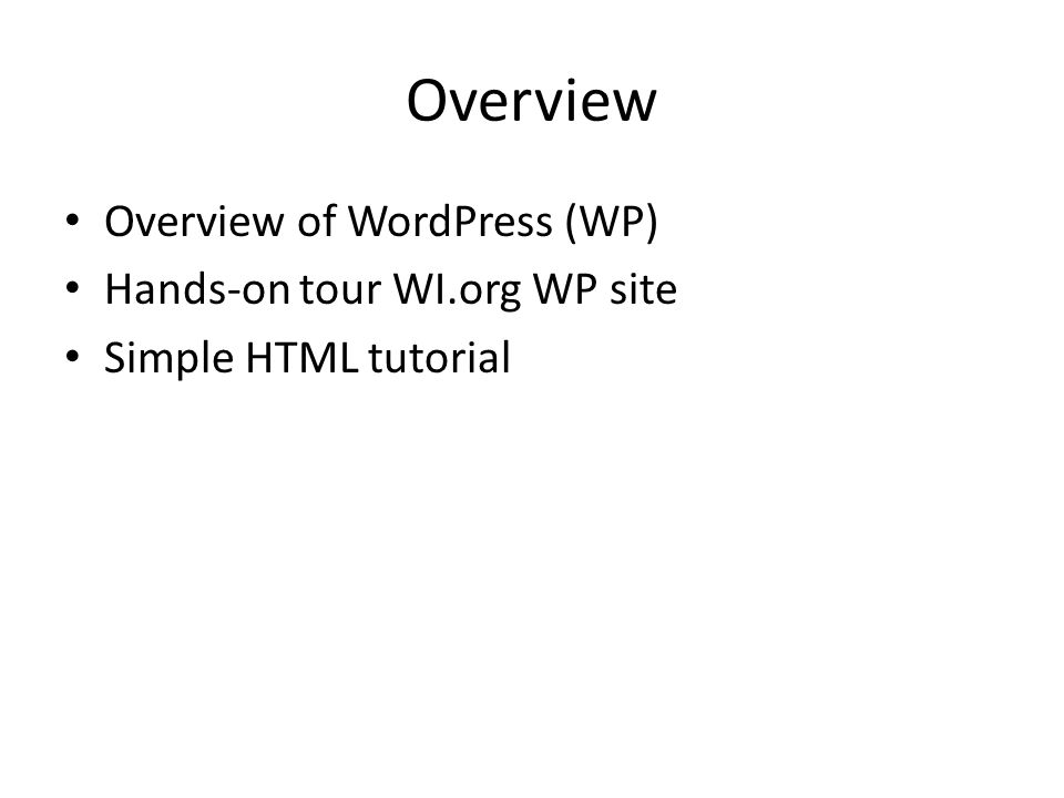 Overview Overview of WordPress (WP) Hands-on tour WI.org WP site Simple HTML tutorial