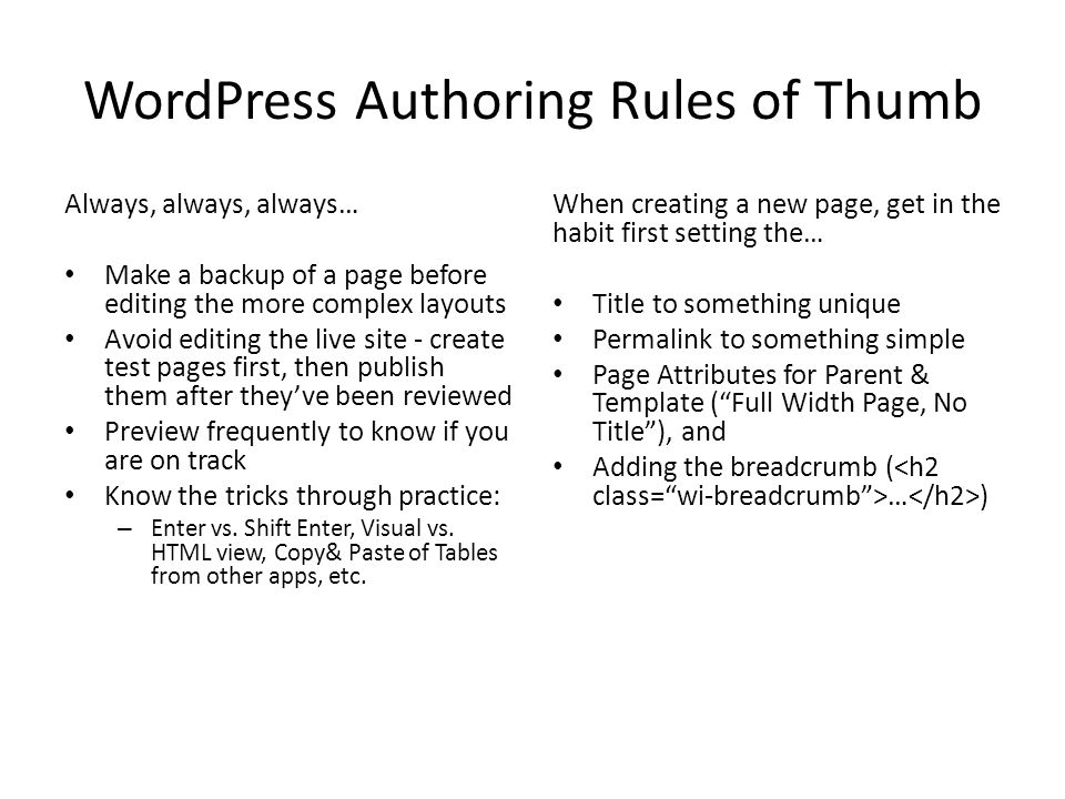 WordPress Authoring Rules of Thumb Always, always, always… Make a backup of a page before editing the more complex layouts Avoid editing the live site - create test pages first, then publish them after they've been reviewed Preview frequently to know if you are on track Know the tricks through practice: – Enter vs.