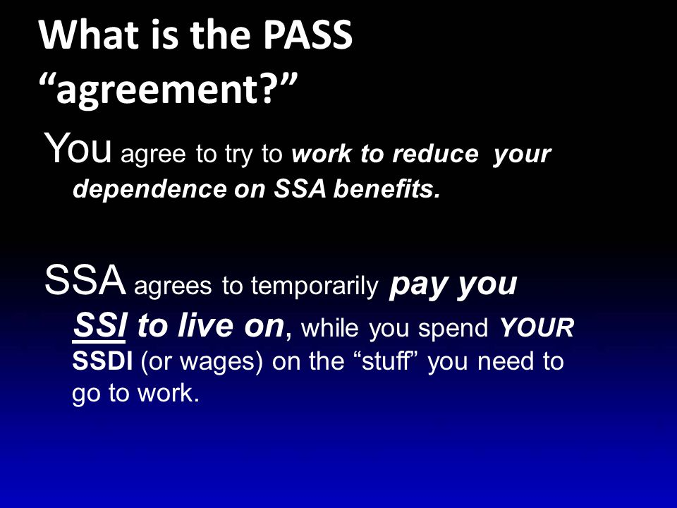 What is the PASS agreement? You agree to try to work to reduce your dependence on SSA benefits.
