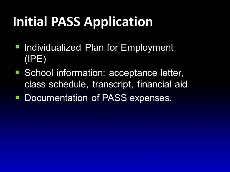 Initial PASS Application  Individualized Plan for Employment (IPE)  School information: acceptance letter, class schedule, transcript, financial aid  Documentation of PASS expenses.