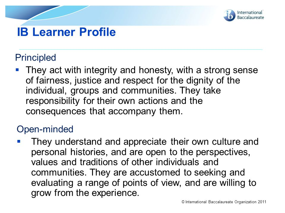 © International Baccalaureate Organization 2011 IB Learner Profile Principled  They act with integrity and honesty, with a strong sense of fairness,