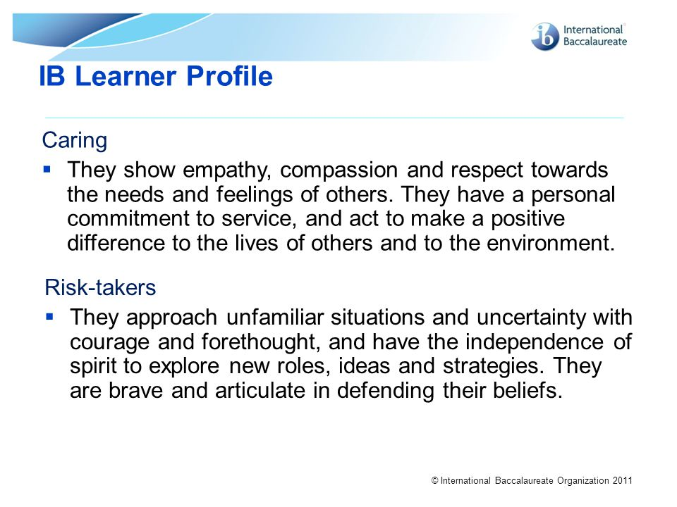 © International Baccalaureate Organization 2011 IB Learner Profile Caring  They show empathy, compassion and respect towards the needs and feelings o