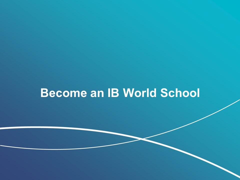 © International Baccalaureate Organization 2011 Become an IB World School