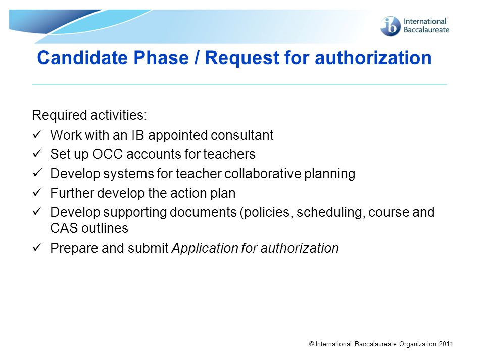 © International Baccalaureate Organization 2011 Required activities: Work with an IB appointed consultant Set up OCC accounts for teachers Develop sys