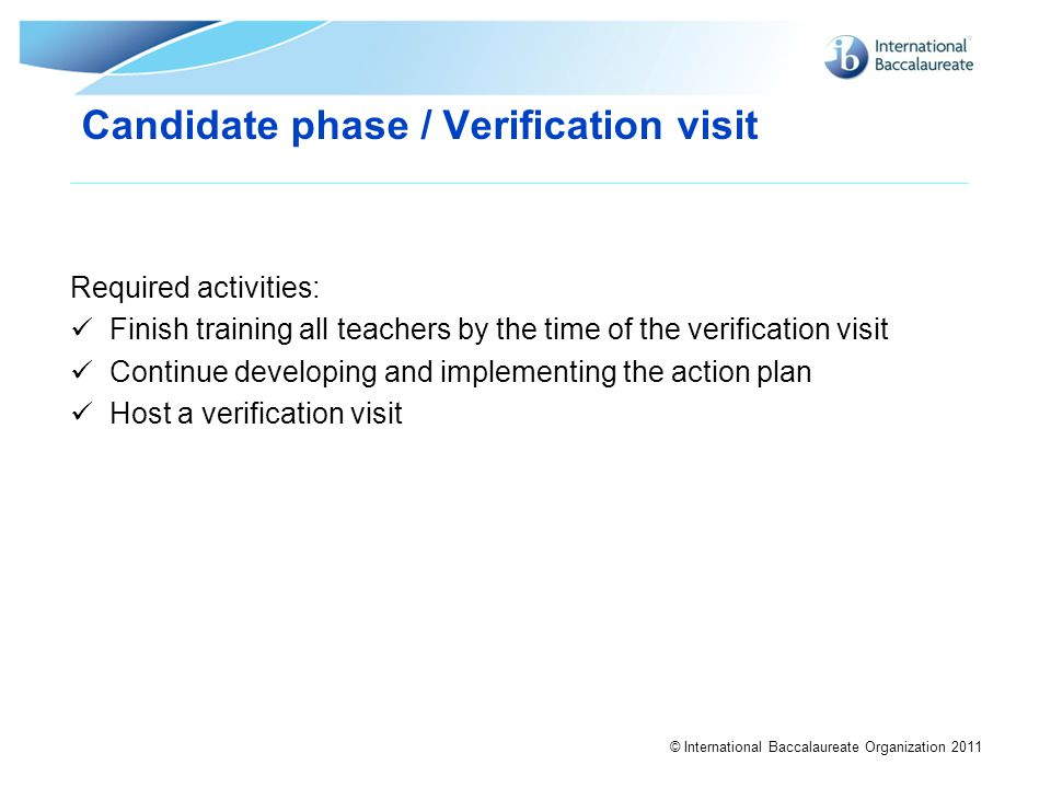 © International Baccalaureate Organization 2011 Required activities: Finish training all teachers by the time of the verification visit Continue devel