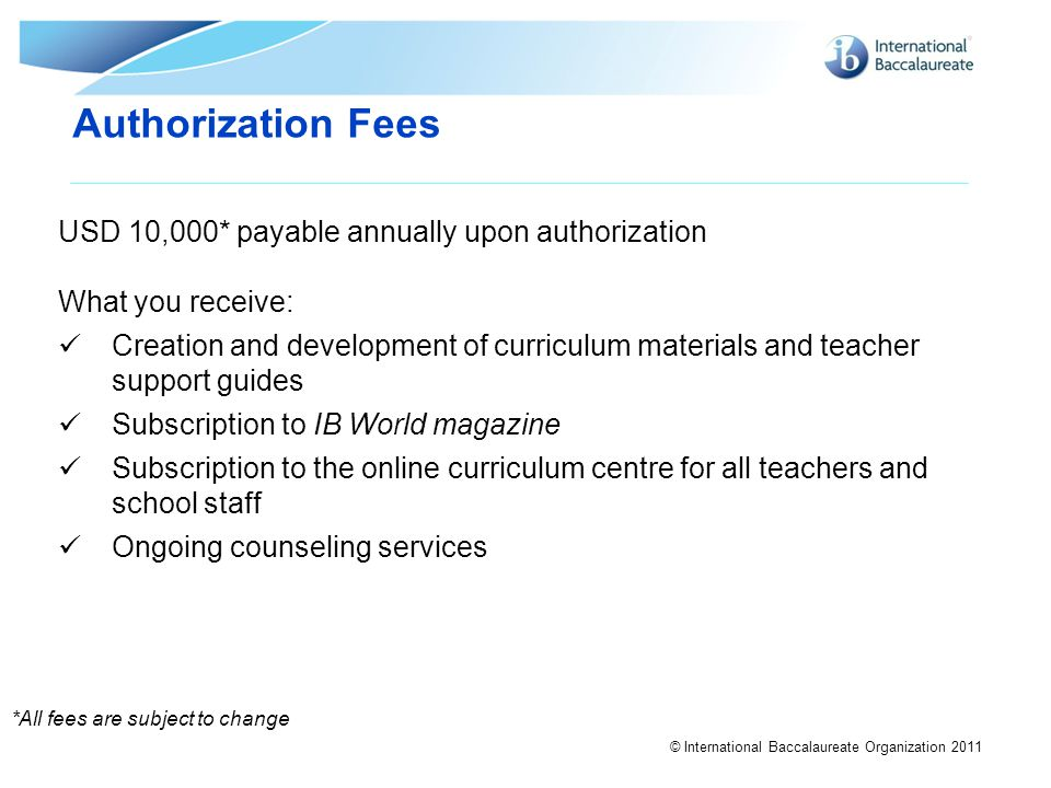 © International Baccalaureate Organization 2011 Authorization Fees *All fees are subject to change USD 10,000* payable annually upon authorization Wha
