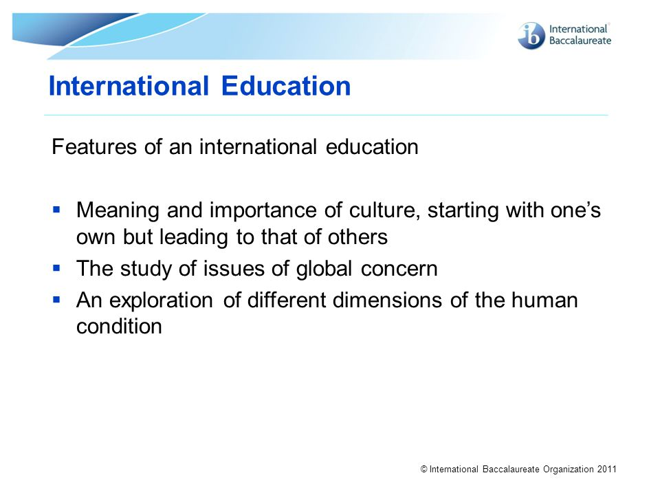 © International Baccalaureate Organization 2011 International Education Features of an international education  Meaning and importance of culture, st