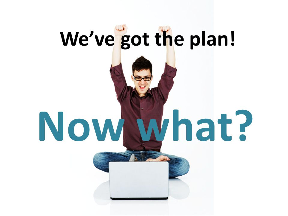 We've got the plan! Now what