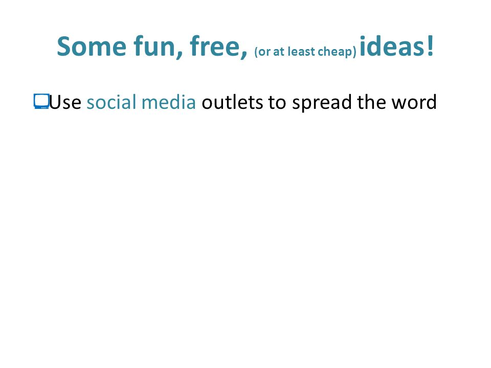 Some fun, free, ( or at least cheap) ideas!  Use social media outlets to spread the word