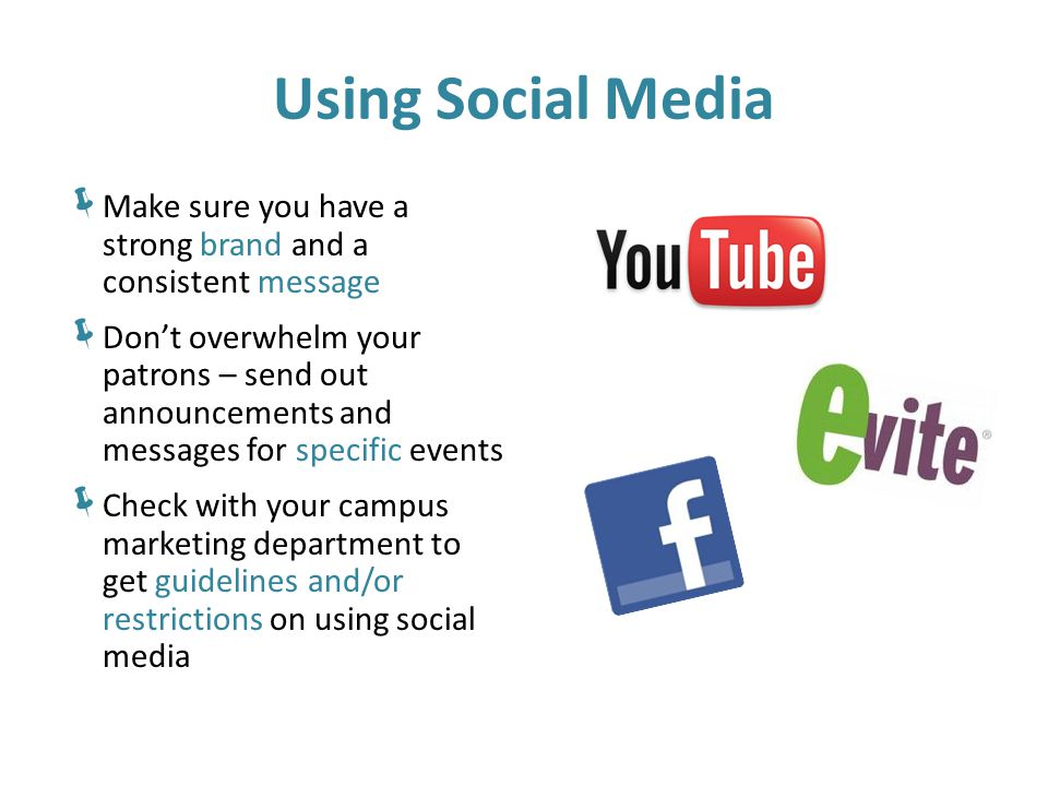 Using Social Media  Make sure you have a strong brand and a consistent message  Don't overwhelm your patrons – send out announcements and messages for specific events  Check with your campus marketing department to get guidelines and/or restrictions on using social media