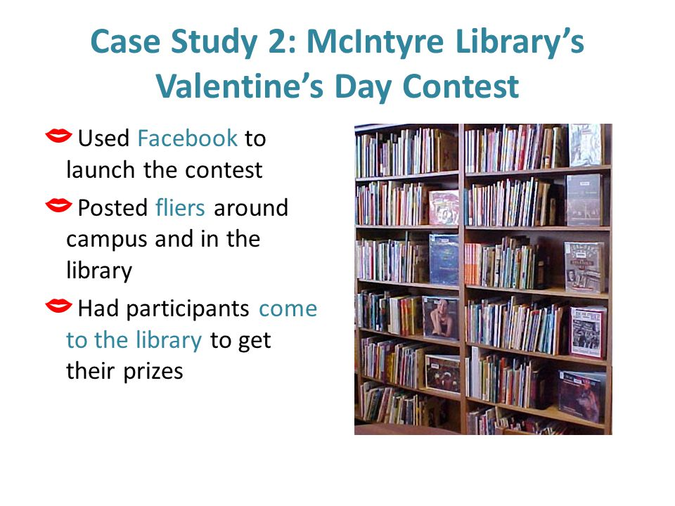 Case Study 2: McIntyre Library's Valentine's Day Contest  Used Facebook to launch the contest  Posted fliers around campus and in the library  Had participants come to the library to get their prizes