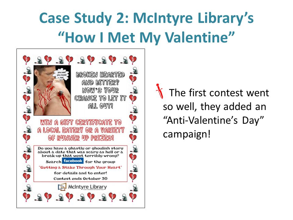 Case Study 2: McIntyre Library's How I Met My Valentine  The first contest went so well, they added an Anti-Valentine's Day campaign!