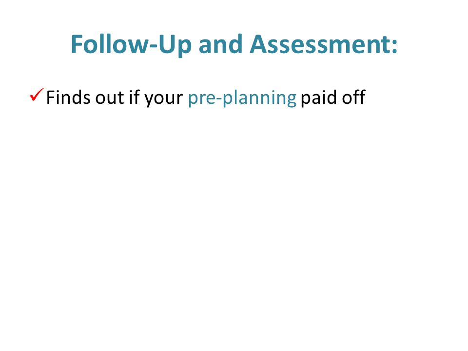 Follow-Up and Assessment: Finds out if your pre-planning paid off