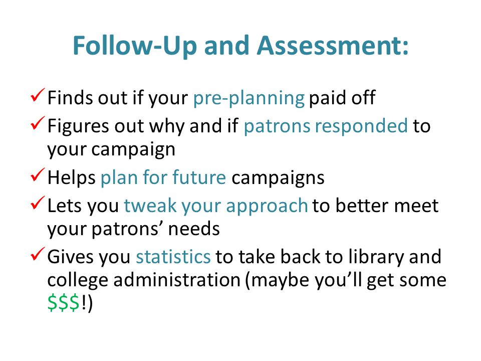 Follow-Up and Assessment: Finds out if your pre-planning paid off Figures out why and if patrons responded to your campaign Helps plan for future campaigns Lets you tweak your approach to better meet your patrons' needs Gives you statistics to take back to library and college administration (maybe you'll get some $$$!)