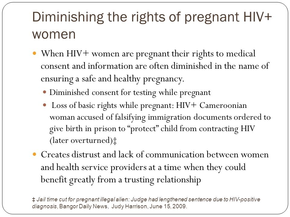 Diminishing the rights of pregnant HIV+ women When HIV+ women are pregnant their rights to medical consent and information are often diminished in the name of ensuring a safe and healthy pregnancy.