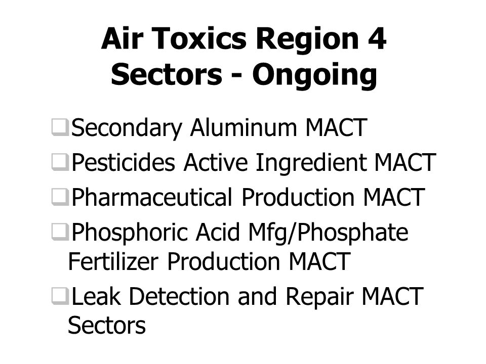 Air Toxics Region 4 Sectors - Ongoing  Secondary Aluminum MACT  Pesticides Active Ingredient MACT  Pharmaceutical Production MACT  Phosphoric Acid Mfg/Phosphate Fertilizer Production MACT  Leak Detection and Repair MACT Sectors