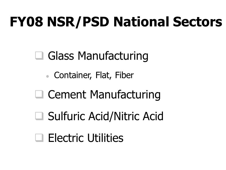 FY08 NSR/PSD National Sectors  Glass Manufacturing ● Container, Flat, Fiber  Cement Manufacturing  Sulfuric Acid/Nitric Acid  Electric Utilities