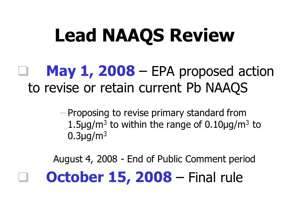 Lead NAAQS Review  May 1, 2008 – EPA proposed action to revise or retain current Pb NAAQS –Proposing to revise primary standard from 1.5µg/m 3 to within the range of 0.10µg/m 3 to 0.3µg/m 3 August 4, 2008 - End of Public Comment period  October 15, 2008 – Final rule