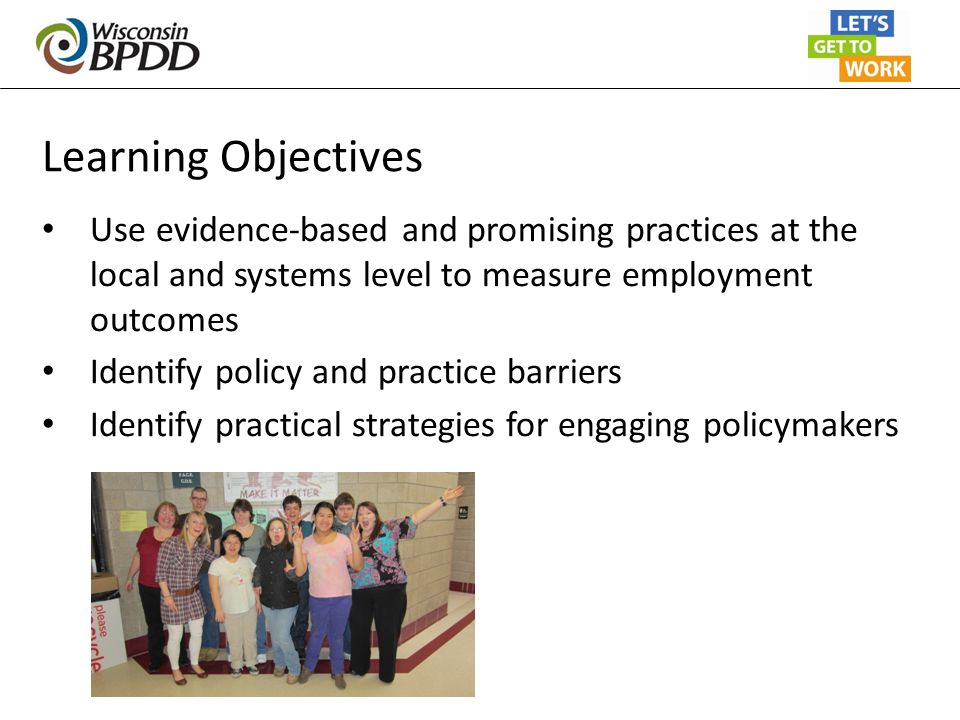 Learning Objectives Use evidence-based and promising practices at the local and systems level to measure employment outcomes Identify policy and pract