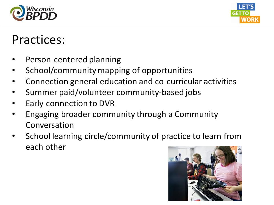 Practices: Person-centered planning School/community mapping of opportunities Connection general education and co-curricular activities Summer paid/vo