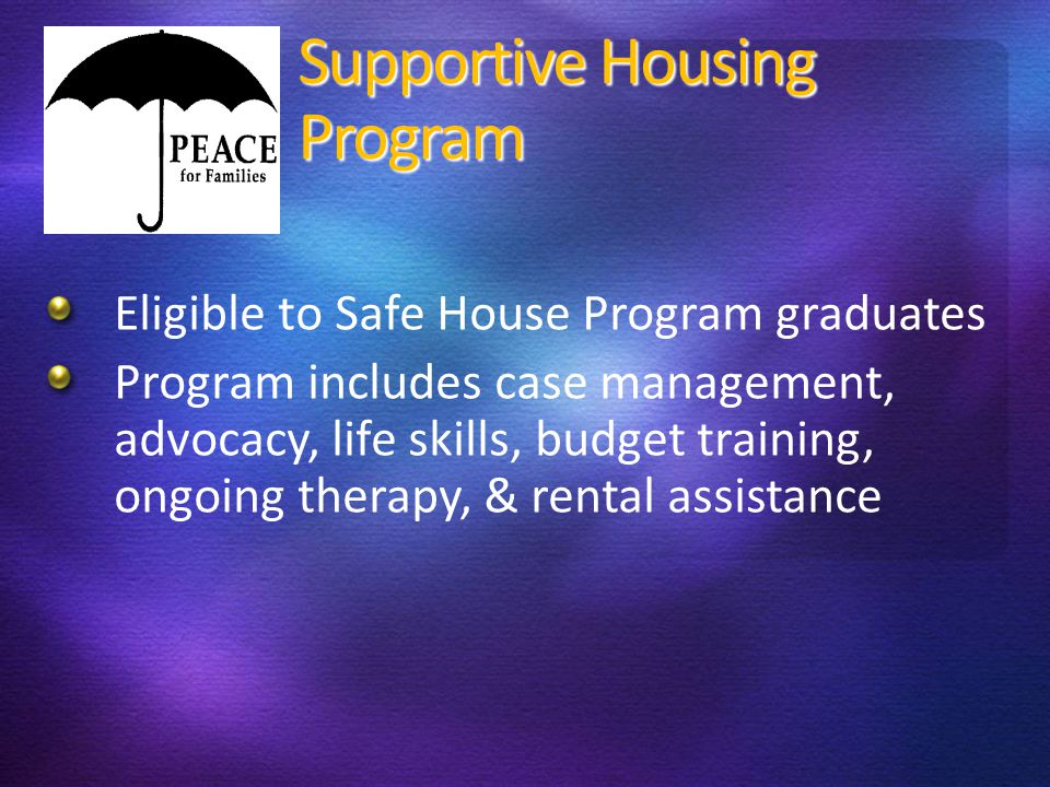 Supportive Housing Program Eligible to Safe House Program graduates Program includes case management, advocacy, life skills, budget training, ongoing