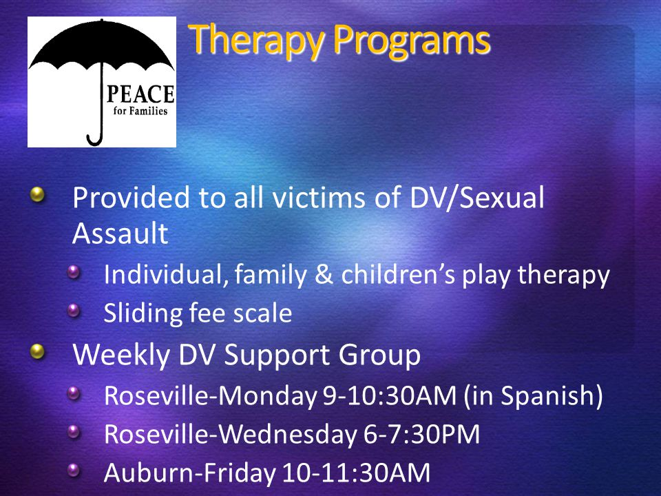 Therapy Programs Provided to all victims of DV/Sexual Assault Individual, family & children's play therapy Sliding fee scale Weekly DV Support Group Roseville-Monday 9-10:30AM (in Spanish) Roseville-Wednesday 6-7:30PM Auburn-Friday 10-11:30AM