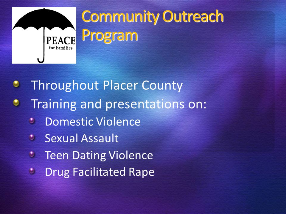 Community Outreach Program Throughout Placer County Training and presentations on: Domestic Violence Sexual Assault Teen Dating Violence Drug Facilita