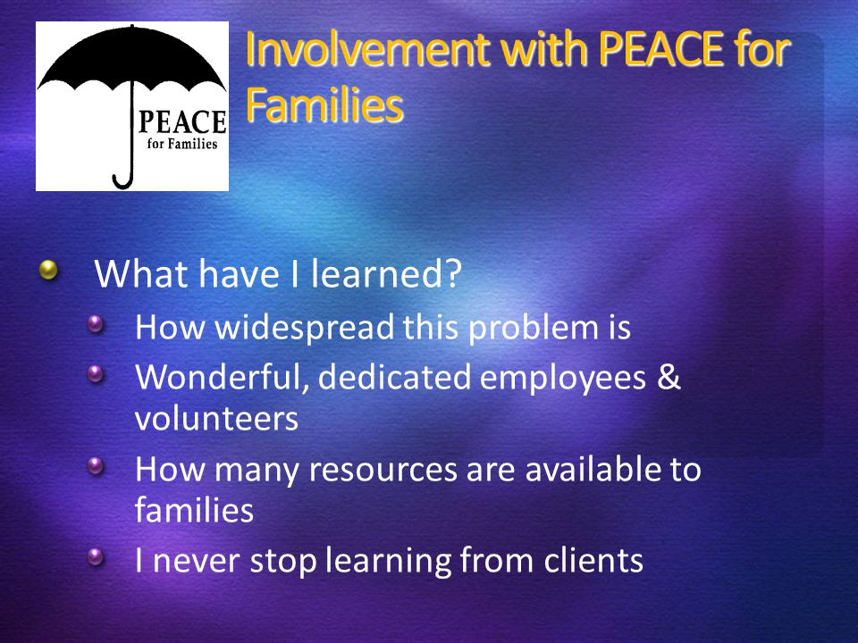 Involvement with PEACE for Families What have I learned? How widespread this problem is Wonderful, dedicated employees & volunteers How many resources