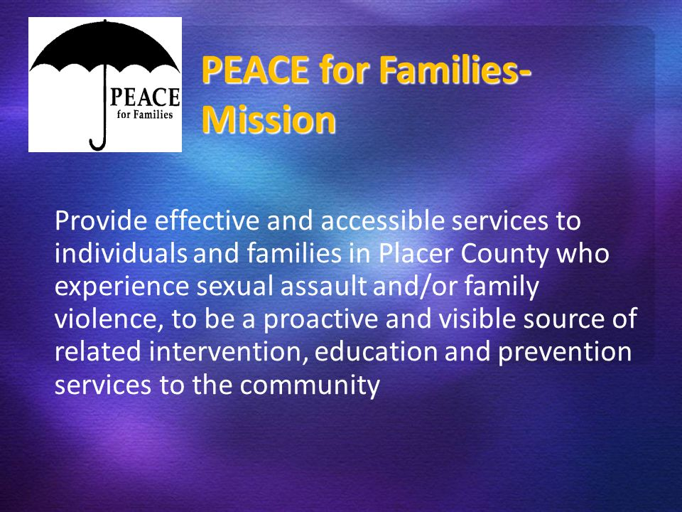 PE Provide effective and accessible services to individuals and families in Placer County who experience sexual assault and/or family violence, to be a proactive and visible source of related intervention, education and prevention services to the community PEACE for Families- Mission
