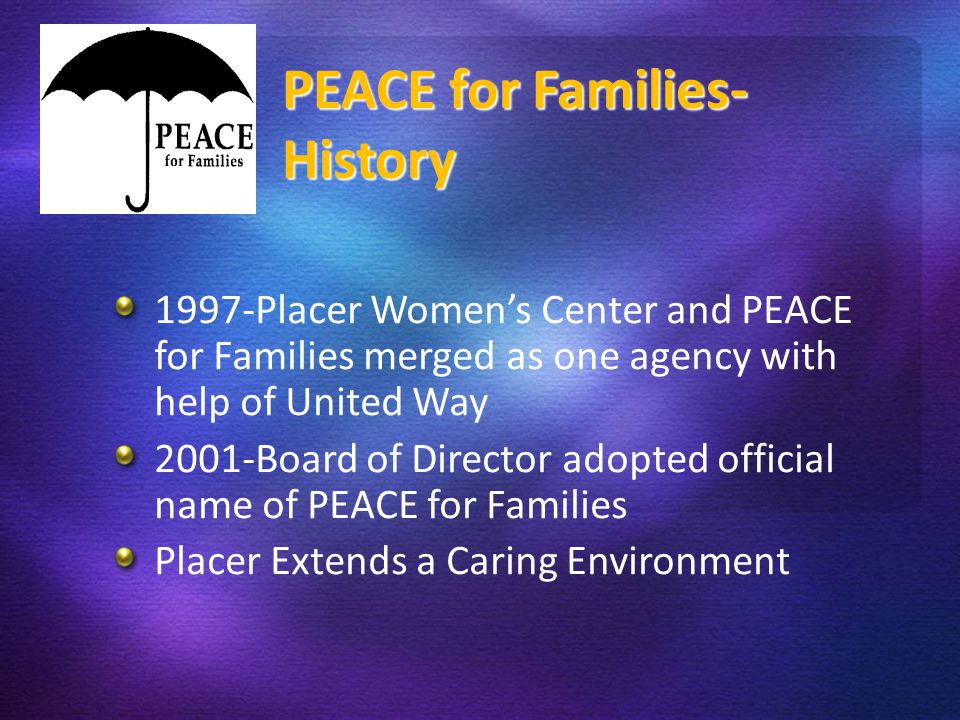 PE 1997-Placer Women's Center and PEACE for Families merged as one agency with help of United Way 2001-Board of Director adopted official name of PEAC