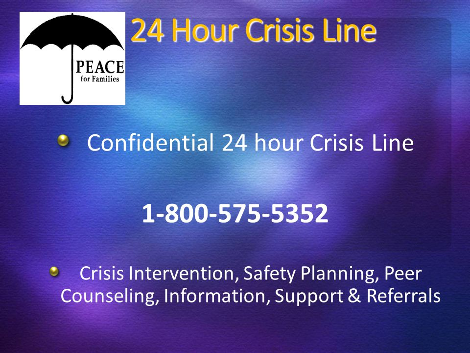 24 Hour Crisis Line Confidential 24 hour Crisis Line 1-800-575-5352 Crisis Intervention, Safety Planning, Peer Counseling, Information, Support & Referrals