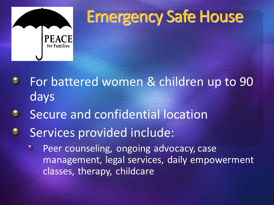 Emergency Safe House Emergency Safe House For battered women & children up to 90 days Secure and confidential location Services provided include: Peer counseling, ongoing advocacy, case management, legal services, daily empowerment classes, therapy, childcare