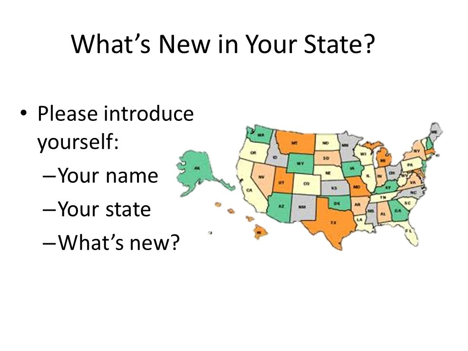 What's New in Your State Please introduce yourself: – Your name – Your state – What's new