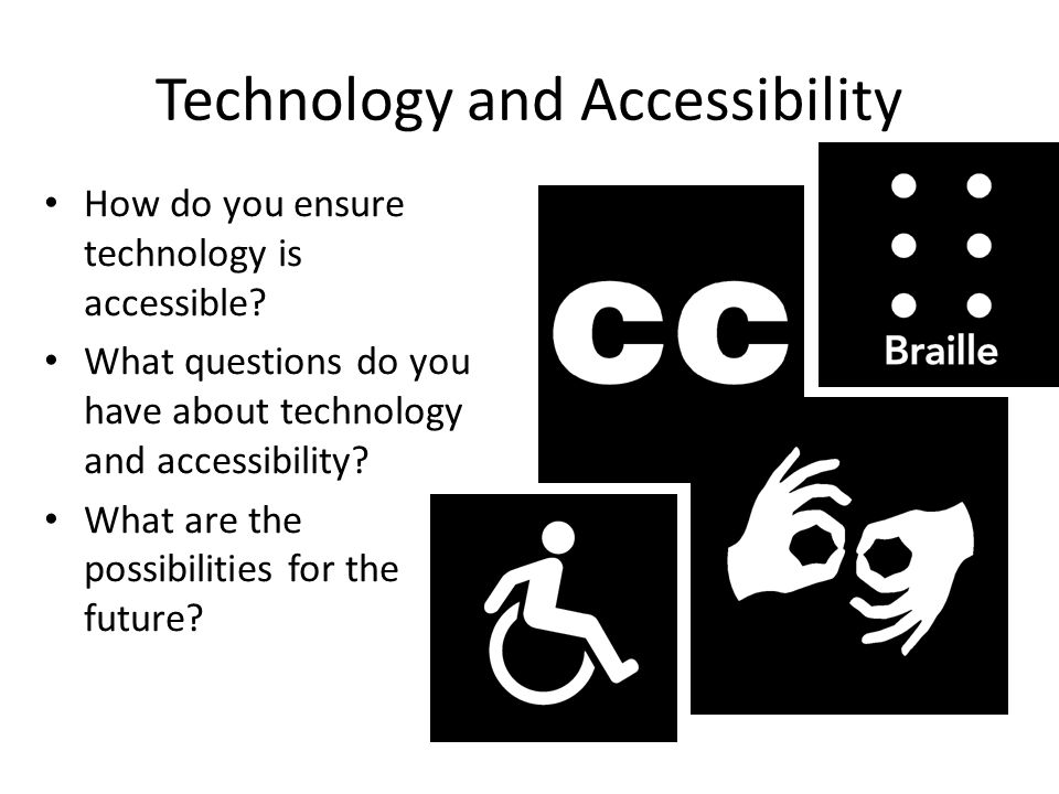 Technology and Accessibility How do you ensure technology is accessible.
