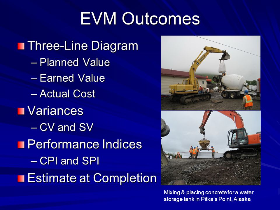 EVM Outcomes Three-Line Diagram –Planned Value –Earned Value –Actual Cost Variances –CV and SV Performance Indices –CPI and SPI Estimate at Completion Mixing & placing concrete for a water storage tank in Pitka's Point, Alaska